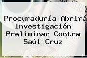 Procuraduría Abrirá Investigación Preliminar Contra <b>Saúl Cruz</b>