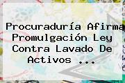 <b>Procuraduría</b> Afirma Promulgación Ley Contra Lavado De Activos ...