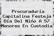 Procuraduría Capitalina Festeja <b>Día Del Niño</b> A 57 Menores En Custodia