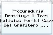 <b>Procuraduria</b> Destituye A Tres Policías Por El Caso Del Grafitero ...
