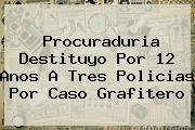 <b>Procuraduria</b> Destituyo Por 12 Anos A Tres Policias Por Caso Grafitero