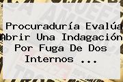 <b>Procuraduría</b> Evalúa Abrir Una Indagación Por Fuga De Dos Internos ...