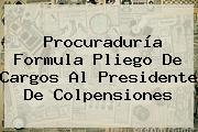 Procuraduría Formula Pliego De Cargos Al Presidente De <b>Colpensiones</b>