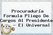 <b>Procuraduría</b> Formula Pliego De Cargos Al Presidente <b>...</b> - El Universal