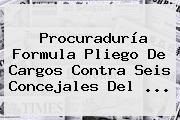 <b>Procuraduría</b> Formula Pliego De Cargos Contra Seis Concejales Del ...