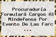 <b>Procuraduría</b> Formulará Cargos Al Mindefensa Por Evento De Las Farc ...