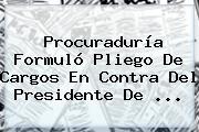 <b>Procuraduría</b> Formuló Pliego De Cargos En Contra Del Presidente De <b>...</b>