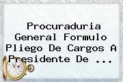 <b>Procuraduria</b> General Formulo Pliego De Cargos A Presidente De <b>...</b>