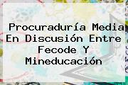 <b>Procuraduría</b> Media En Discusión Entre Fecode Y Mineducación
