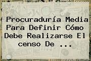 Procuraduría Media Para Definir Cómo Debe Realizarse El <b>censo</b> De ...