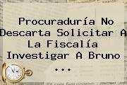 <b>Procuraduría</b> No Descarta Solicitar A La Fiscalía Investigar A Bruno ...