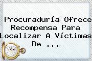 <b>Procuraduría</b> Ofrece Recompensa Para Localizar A Víctimas De <b>...</b>