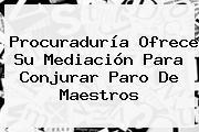 <b>Procuraduría</b> Ofrece Su Mediación Para Conjurar Paro De Maestros