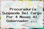 <b>Procuraduría</b> Suspende Del Cargo Por 4 Meses Al Gobernador ...