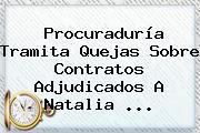 Procuraduría Tramita Quejas Sobre Contratos Adjudicados A <b>Natalia</b> <b>...</b>