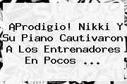 ¡Prodigio! Nikki Y Su Piano Cautivaron A Los Entrenadores En Pocos ...