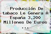 Producción De <b>tabaco</b> Le Genera A España 3.200 Millones De Euros ...