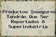 Productos Inseguros Tendrán Que Ser Reportados A Superindustria