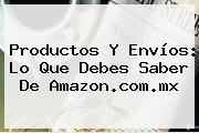 Productos Y Envíos: Lo Que Debes Saber De <b>Amazon</b>.com.mx