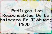Prófugos Los Responsables De La <b>balacera En Tláhuac</b>: PGJDF