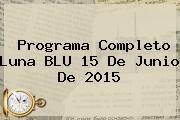 Programa Completo Luna <b>BLU</b> 15 De Junio De 2015
