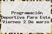 Programación Deportiva Para Este Viernes 2 De <b>marzo</b>