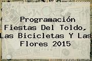 <b>Programación</b> Fiestas Del Toldo, Las Bicicletas Y Las <b>Flores 2015</b>