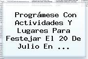Prográmese Con Actividades Y Lugares Para Festejar El <b>20 De Julio</b> En ...