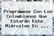 Prográmese Con Los Colombianos Que Estarán Este Miércoles En ...