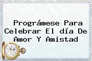 Prográmese Para Celebrar El <b>día</b> De <b>Amor</b> Y <b>Amistad</b>