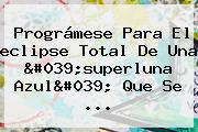 Prográmese Para El <b>eclipse</b> Total De Una &#039;superluna Azul&#039; Que Se ...