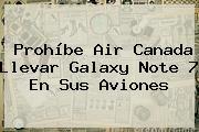 Prohíbe Air Canada Llevar Galaxy <b>Note 7</b> En Sus Aviones