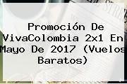 Promoción De <b>VivaColombia 2x1</b> En Mayo De 2017 (Vuelos Baratos)