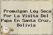 Promulgan Ley Seca Por La Visita Del Papa En Santa Cruz, <b>Bolivia</b>