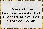 Pronostican Descubrimiento Del Planeta Nueve Del <b>Sistema Solar</b>