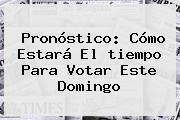 <b>Pronóstico</b>: Cómo Estará El <b>tiempo</b> Para Votar Este Domingo