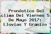 Pronóstico Del <b>clima</b> Del Viernes 5 De Mayo 2017: Lluvias Y Granizo