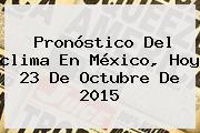 Pronóstico Del <b>clima</b> En México, Hoy 23 De Octubre De 2015