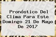 Pronóstico Del Clima Para Este Domingo <b>21 De Mayo</b> De <b>2017</b>