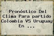 Pronóstico Del Clima Para <b>partido Colombia VS Uruguay</b> En ...