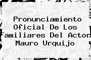Pronunciamiento Oficial De Los Familiares Del Actor <b>Mauro Urquijo</b>