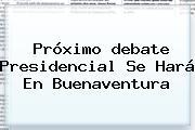 Próximo <b>debate Presidencial</b> Se Hará En Buenaventura