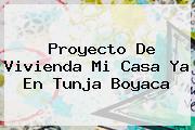 Proyecto De Vivienda <b>Mi Casa Ya</b> En Tunja Boyaca