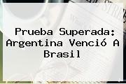 Prueba Superada: <b>Argentina</b> Venció A <b>Brasil</b>