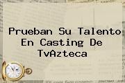 Prueban Su Talento En Casting De <b>TvAzteca</b>