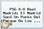 PSG 0-0 <b>Real Madrid</b>: El Madrid Sacó Un Punto Del Parque De Los <b>...</b>