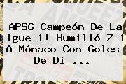 ¡<b>PSG</b> Campeón De La Ligue 1! Humilló 7-1 A <b>Mónaco</b> Con Goles De Di ...