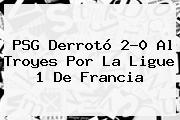 <b>PSG</b> Derrotó 2-0 Al <b>Troyes</b> Por La Ligue 1 De Francia