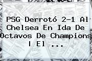 PSG Derrotó 2-1 Al Chelsea En Ida De Octavos De <b>Champions</b> | El <b>...</b>