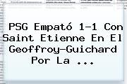 <b>PSG</b> Empató 1-1 Con <b>Saint Etienne</b> En El Geoffroy-Guichard Por La ...